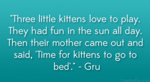 """... came out and said, 'Time for kittens to go to bed'."""" – Gru"""