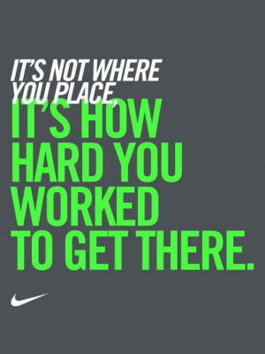 """... where you place. It's how hard you worked to get there."""" – Nike"""