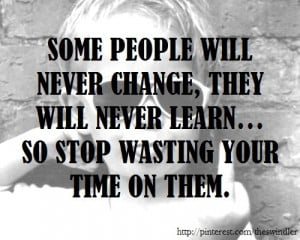 Some people will never change so stop wasting your time on them.