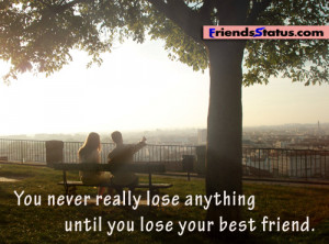 You never really lose anything until you lose your best friend.