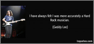... always felt I was more accurately a Hard Rock musician. - Geddy Lee