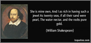 She is mine own, And I as rich in having such a jewel As twenty seas ...