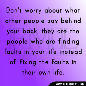 Don't worry about what other people say behind your back, they are ...