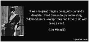 It was no great tragedy being Judy Garland's daughter. I had ...