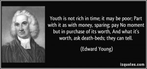 Youth is not rich in time; it may be poor; Part with it as with money ...