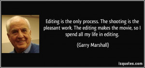 ... editing makes the movie, so I spend all my life in editing. - Garry