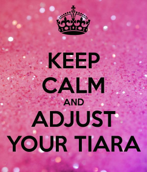 Keep calm and adjust your tiara!