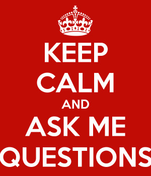 KEEP CALM AND ASK ME QUESTIONS