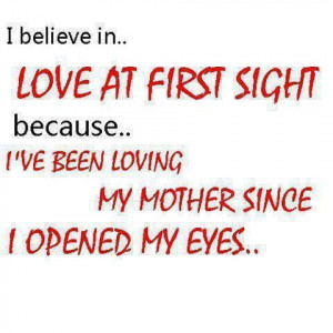 Love at first sight because ….I've been loving my mother since I ...