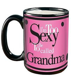 Fun mug for Grandma - I'm too sexy to be called Grandma! Mug comes in ...