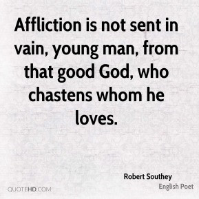 Robert Southey - Affliction is not sent in vain, young man, from that ...