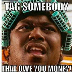 Name someone that owe you money..JUST 4 FUN