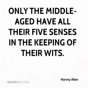 ... middle-aged have all their five senses in the keeping of their wits