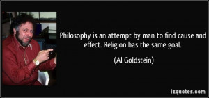 Philosophy is an attempt by man to find cause and effect. Religion has ...