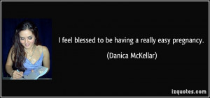 feel blessed to be having a really easy pregnancy. - Danica McKellar