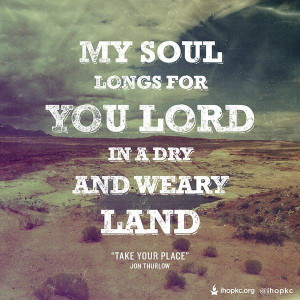 My soul longs for You Lord in a dry and weary land ...