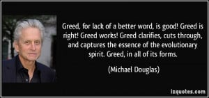 Greed, for lack of a better word, is good! Greed is right! Greed works ...