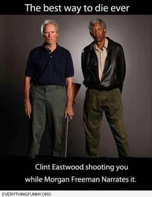 ... way to die ever get shot by clint eastwood narrated by Morgan Freeman