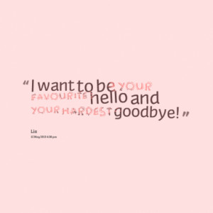 Quotes About: I want to be your favourite hello an your hardest ...