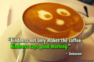 "Inspirational Quote: ""Kindness not only makes the coffee. Kindness ..."