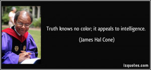 Truth knows no color; it appeals to intelligence. - James Hal Cone