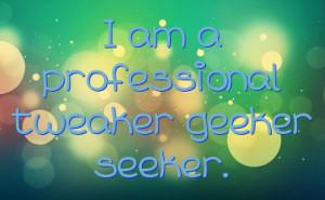am a professional tweaker geeker seeker.