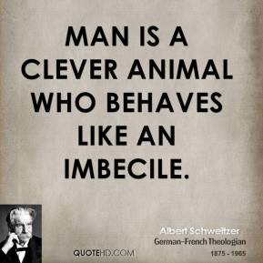 Man is a clever animal who behaves like an imbecile.