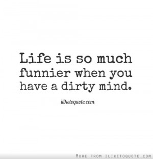Life is so much funnier when you have a dirty mind.