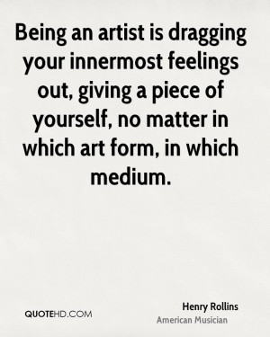 Being an artist is dragging your innermost feelings out, giving a ...