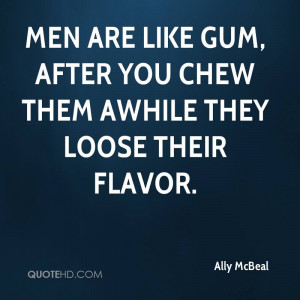 Men are like gum, after you chew them awhile they loose their flavor.