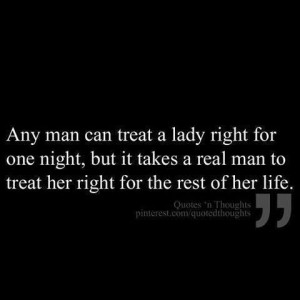 treat a lady right for one night, but it takes a real man to treat her ...