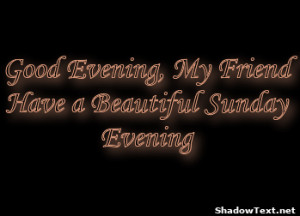 Good Evening My Friend Have A Beautiful Sunday Evening