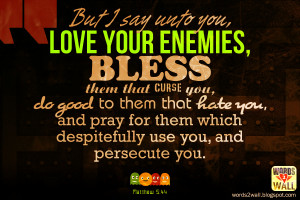 But I say unto you, Love your enemies, bless them that curse you, do ...