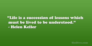 "... of lessons which must be lived to be understood."" – Helen Keller"