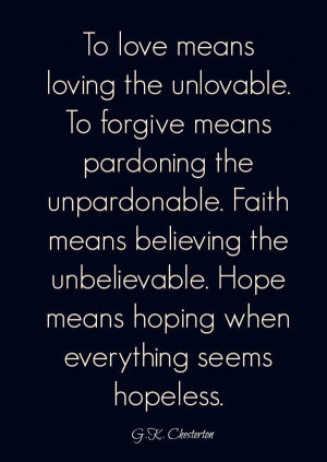 To love means loving the unlovable. To forgive means pardoning the ...