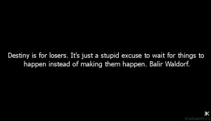 Destiny is for losers. It's just a stupid excuse to wait for things to ...