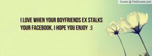 love when your boyfriends ex stalks your facebook, I hope you enjoy ...