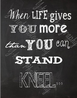 When Life Gives You More Than You can Stand Kneel... 8x10 Chalkboard ...