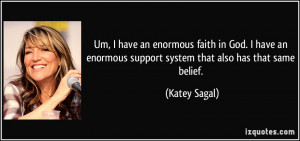 Um, I have an enormous faith in God. I have an enormous support system ...