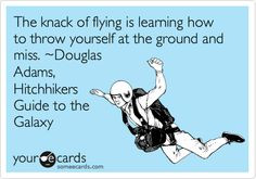 The knack of flying is learning how to throw yourself at the ground ...