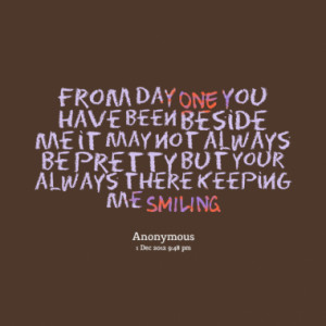 ... beside me it may not always be pretty but your always there keeping me
