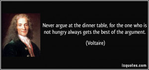 Never argue at the dinner table, for the one who is not hungry always ...
