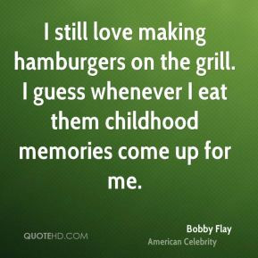Bobby Flay - I still love making hamburgers on the grill. I guess ...