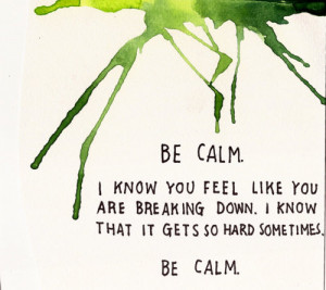 Be calm. I know you feel like you are breaking down. I know that it ...