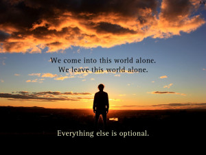 We come into this world alone. We leave this world alone. Everything ...