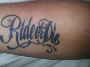 once I'd get ride or die on my chest/shoulder if I believed in tattoos ...