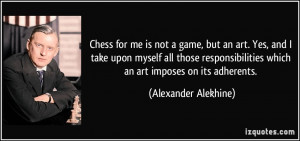 Chess for me is not a game, but an art. Yes, and I take upon myself ...