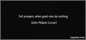 Evil prospers when good men do nothing. - John Philpot Curran