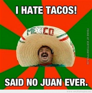 Funny Picture - I hate tacos said no juan never
