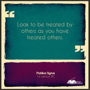 Look to be treated by others as you have treated others. Publius Syrus ...